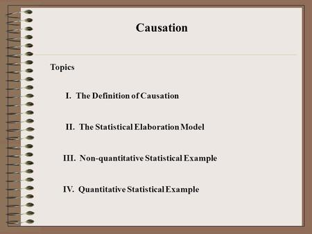 I. The Definition of Causation Causation II. The Statistical Elaboration Model III. Non-quantitative Statistical Example IV. Quantitative Statistical Example.