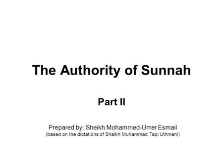 The Authority of Sunnah Part II Prepared by: Sheikh Mohammed-Umer Esmail (based on the dictations of Shaikh Muhammad Taqi Uthmani)