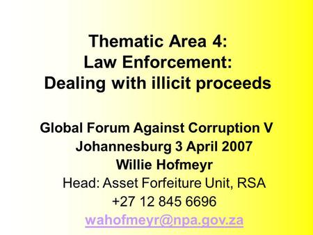 Thematic Area 4: Law Enforcement: Dealing with illicit proceeds Global Forum Against Corruption V Johannesburg 3 April 2007 Willie Hofmeyr Head: Asset.