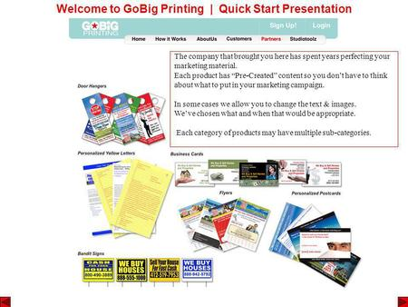 Welcome to GoBig Printing | Quick Start Presentation The company that brought you here has spent years perfecting your marketing material. Each product.