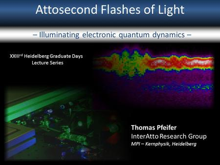 Attosecond Flashes of Light – Illuminating electronic quantum dynamics – XXIII rd Heidelberg Graduate Days Lecture Series Thomas Pfeifer InterAtto Research.