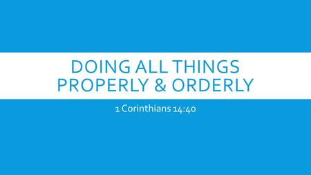 DOING ALL THINGS PROPERLY & ORDERLY 1 Corinthians 14:40.