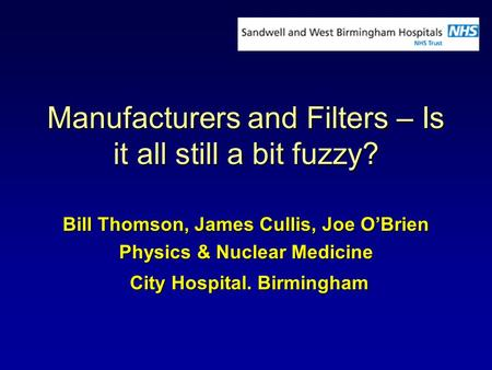 Manufacturers and Filters – Is it all still a bit fuzzy? Bill Thomson, James Cullis, Joe OBrien Physics & Nuclear Medicine City Hospital. Birmingham City.