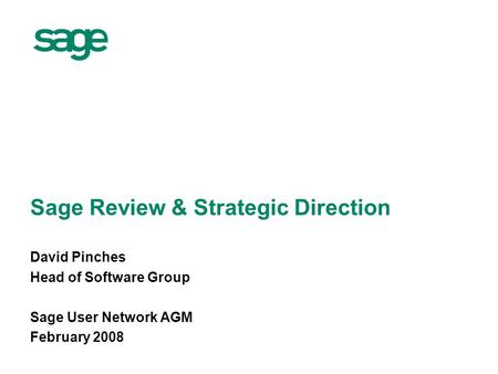 Sage Review & Strategic Direction David Pinches Head of Software Group Sage User Network AGM February 2008.