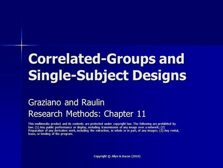 Copyright © Allyn & Bacon (2010) Correlated-Groups and Single-Subject Designs Graziano and Raulin Research Methods: Chapter 11 This multimedia product.