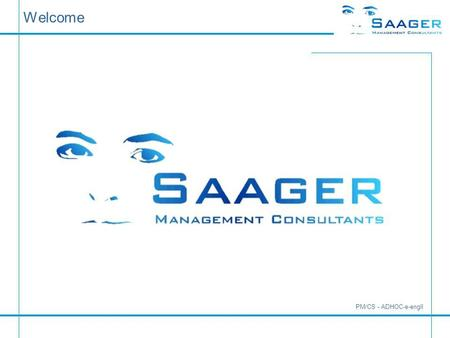 Welcome PM/CS - ADHOC-e-engll. bi-tuned-ADHOC Examples Saager Management Consultants Karlstraße 5 a D-30890 Barsinghausen Tel.: +49 (0)5105 / 77 33 909.