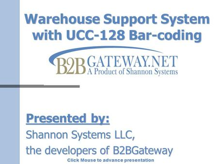 Click Mouse to advance presentation Warehouse Support System with UCC-128 Bar-coding Presented by: Shannon Systems LLC, the developers of B2BGateway.