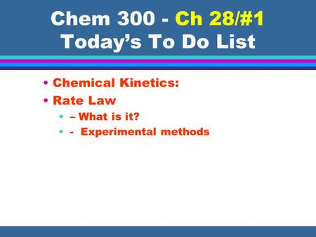 Chem 300 - Ch 28/#1 Todays To Do List Chemical Kinetics: Rate Law – What is it? - Experimental methods.