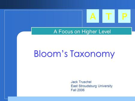 A TP Blooms Taxonomy A Focus on Higher Level Thinking Skills Jack Truschel East Stroudsburg University Fall 2006.