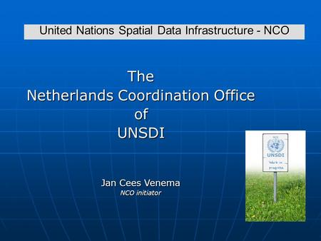 United Nations Spatial Data Infrastructure - NCO The Netherlands Coordination Office ofUNSDI Jan Cees Venema NCO initiator.