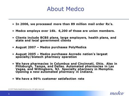 © 2007 Medco Health Solutions, Inc. All rights reserved. 1 About Medco In 2006, we processed more than 89 million mail order Rxs. Medco employs over 16k.