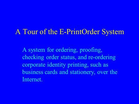 A Tour of the E-PrintOrder System A system for ordering, proofing, checking order status, and re-ordering corporate identity printing, such as business.