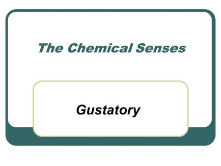 The Chemical Senses Gustatory. All have Chemoreceptors In order for a sensation to be registered by the individual … the chemical (aroma or taste sensation)