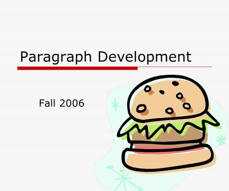 Paragraph Development Fall 2006. What is a paragraph? Subdivision of a text Each section deals with one idea Everything in the section deals only with.