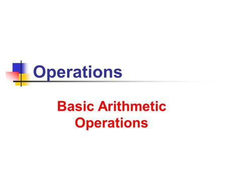 Operations Basic Arithmetic Operations. 7/9/2013 Operations 2 2 A Subtraction ( – ) Division ( / ) Notation … addition of negatives … multiplication of.