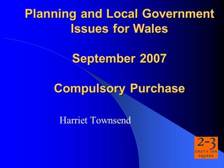 Planning and Local Government Issues for Wales September 2007 Compulsory Purchase Harriet Townsend.