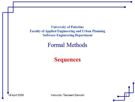 18 April 2009Instructor: Tasneem Darwish1 University of Palestine Faculty of Applied Engineering and Urban Planning Software Engineering Department Formal.