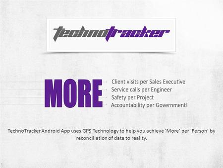 1 TechnoTracker Android App uses GPS Technology to help you achieve More per Person by reconciliation of data to reality. 1.