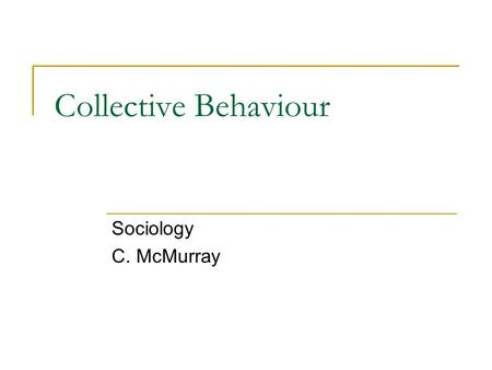 Collective Behaviour Sociology C. McMurray. Collective Behaviour Collective behaviour describes how people behave when they are united by a single short-term.