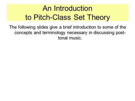 An Introduction to Pitch-Class Set Theory The following slides give a brief introduction to some of the concepts and terminology necessary in discussing.