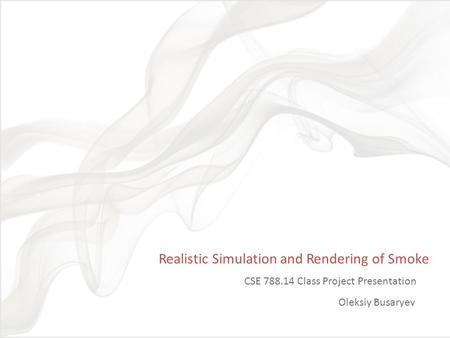 Realistic Simulation and Rendering of Smoke CSE 788.14 Class Project Presentation Oleksiy Busaryev TexPoint fonts used in EMF. Read the TexPoint manual.