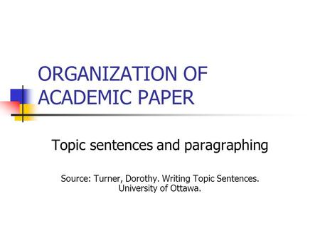 ORGANIZATION OF ACADEMIC PAPER Topic sentences and paragraphing Source: Turner, Dorothy. Writing Topic Sentences. University of Ottawa.