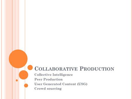 C OLLABORATIVE P RODUCTION Collective Intelligence Peer Production User Generated Content (USG) Crowd sourcing.