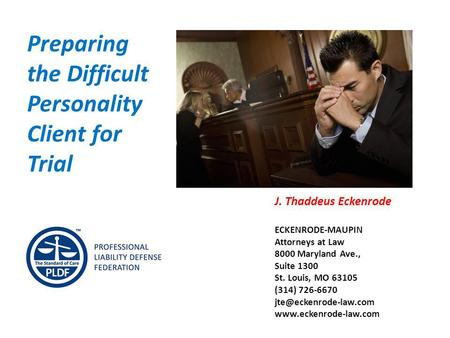 Preparing the Difficult Personality Client for Trial J. Thaddeus Eckenrode ECKENRODE-MAUPIN Attorneys at Law 8000 Maryland Ave., Suite 1300 St. Louis,