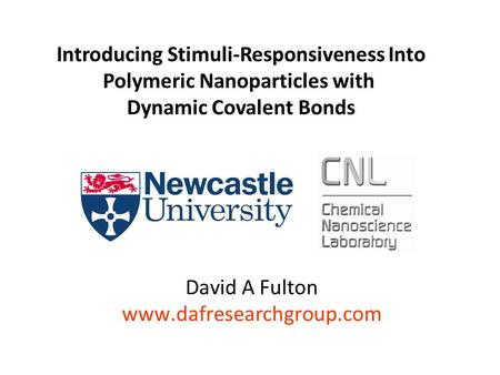 David A Fulton www.dafresearchgroup.com Introducing Stimuli-Responsiveness Into Polymeric Nanoparticles with Dynamic Covalent Bonds.