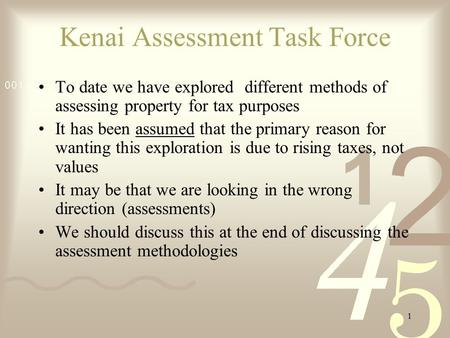 1 Kenai Assessment Task Force To date we have explored different methods of assessing property for tax purposes It has been assumed that the primary reason.