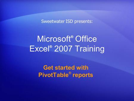 Microsoft ® Office Excel ® 2007 Training Get started with PivotTable ® reports Sweetwater ISD presents: