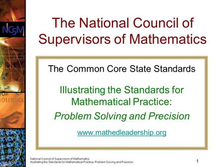 1 National Council of Supervisors of Mathematics Illustrating the Standards for Mathematical Practice: Problem Solving and Precision The National Council.