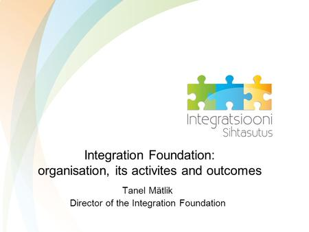 Integration Foundation: organisation, its activites and outcomes Tanel Mätlik Director of the Integration Foundation.
