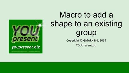 Macro to add a shape to an existing group Copyright © GMARK Ltd. 2014 YOUpresent.biz.