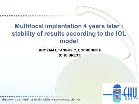 Multifocal implantation 4 years later : stability of results according to the IOL model KHOZAM I, TANGUY C, COCHENER B (CHU BREST) The authors do not benefit.