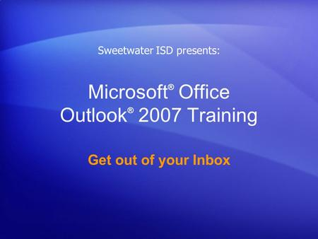 Microsoft ® Office Outlook ® 2007 Training Get out of your Inbox Sweetwater ISD presents: