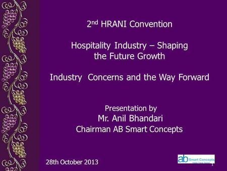 1 Presentation by Mr. Anil Bhandari Chairman AB Smart Concepts 28th October 2013 2 nd HRANI Convention Hospitality Industry – Shaping the Future Growth.