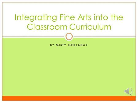 BY MISTY GOLLADAY Integrating Fine Arts into the Classroom Curriculum.