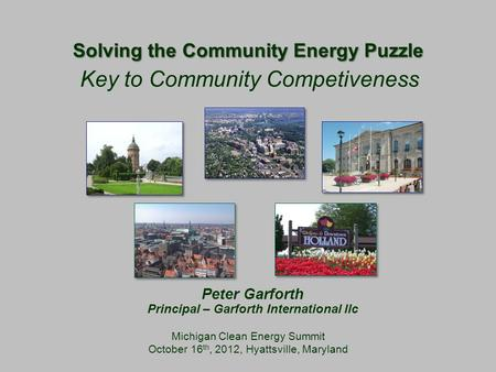 Solving the Community Energy Puzzle Michigan Clean Energy Summit October 16 th, 2012, Hyattsville, Maryland Key to Community Competiveness Peter Garforth.