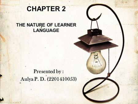 CHAPTER 2 THE NATURE OF LEARNER LANGUAGE Presented by : Aulya P. D. (2201410053)