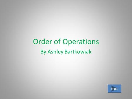 Order of Operations By Ashley Bartkowiak Next Lesson Overview Objective: to use the order of operations to simplify numerical expressions Why do we need.