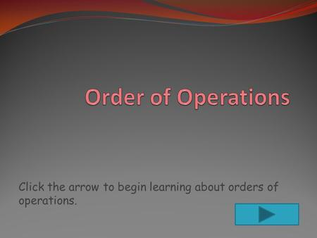 Click the arrow to begin learning about orders of operations.
