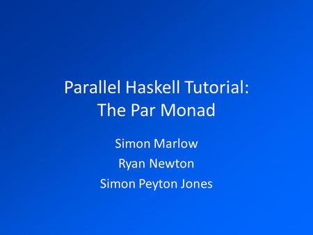 Parallel Haskell Tutorial: The Par Monad Simon Marlow Ryan Newton Simon Peyton Jones.