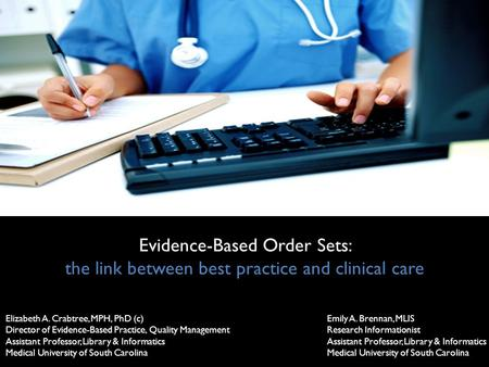 Evidence-Based Order Sets: the link between best practice and clinical care Elizabeth A. Crabtree, MPH, PhD (c) Director of Evidence-Based Practice, Quality.