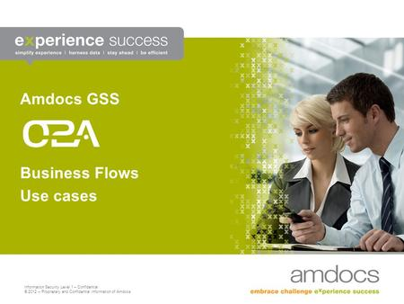 Information Security Level 1 – Confidential © 2012 – Proprietary and Confidential Information of Amdocs Business Flows Use cases Amdocs GSS.