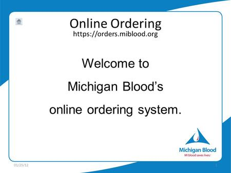 Https://orders.miblood.org Online Ordering Welcome to Michigan Bloods online ordering system. 01/25/121.