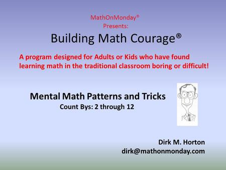 MathOnMonday® Presents: Building Math Courage® Dirk M. Horton A program designed for Adults or Kids who have found learning math.