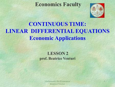 Mathematics for Economics Beatrice Venturi 1 Economics Faculty CONTINUOUS TIME: LINEAR DIFFERENTIAL EQUATIONS Economic Applications LESSON 2 prof. Beatrice.