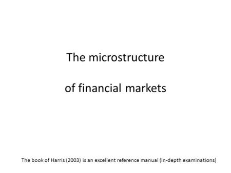 The microstructure of financial markets The book of Harris (2003) is an excellent reference manual (in-depth examinations)