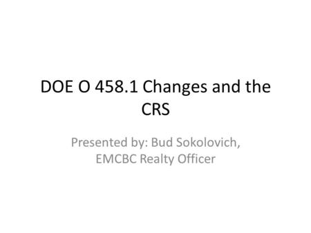 DOE O 458.1 Changes and the CRS Presented by: Bud Sokolovich, EMCBC Realty Officer.